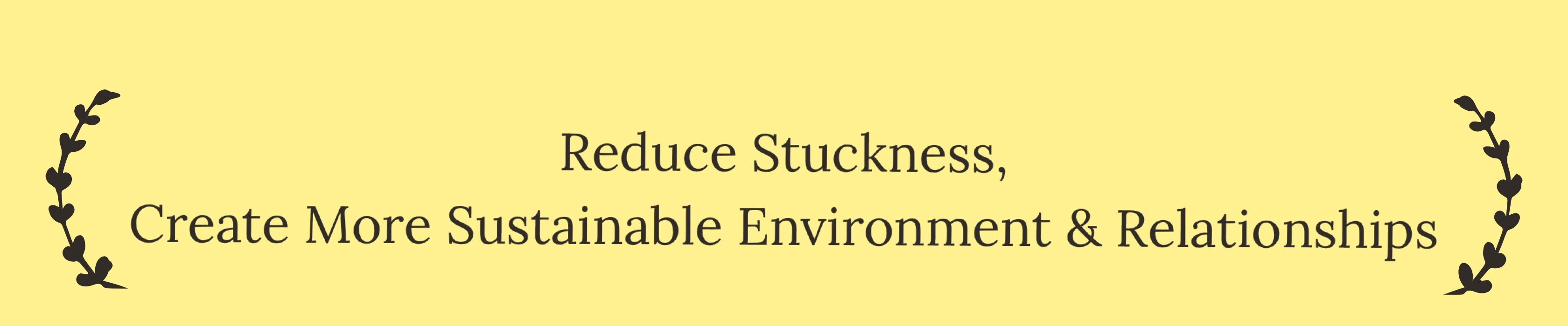Reduce Stuckness, Create More Sustainable Environment & Relationships.